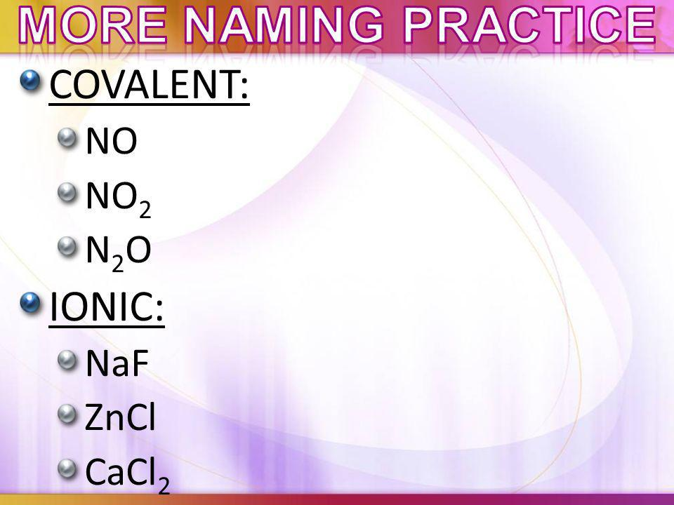 More naming practice COVALENT: NO NO2 N2O IONIC: NaF ZnCl CaCl2