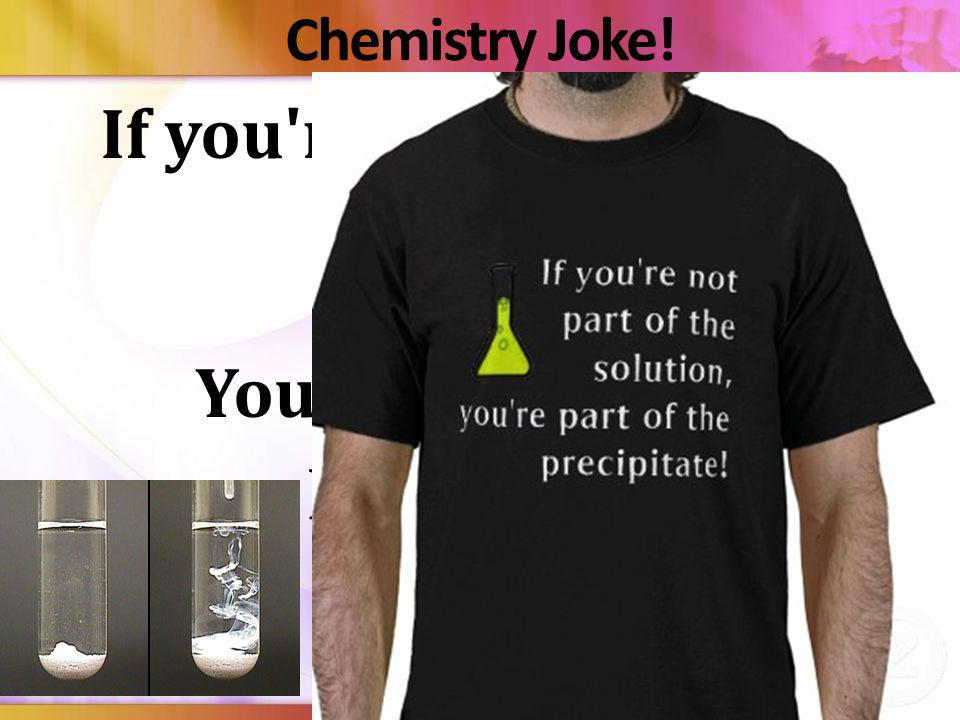 If you re not part of the solution… You re part of the precipitate!