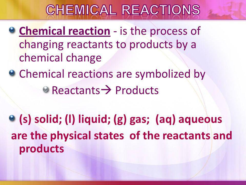 Chemical Reactions Chemical reaction - is the process of changing reactants to products by a chemical change.