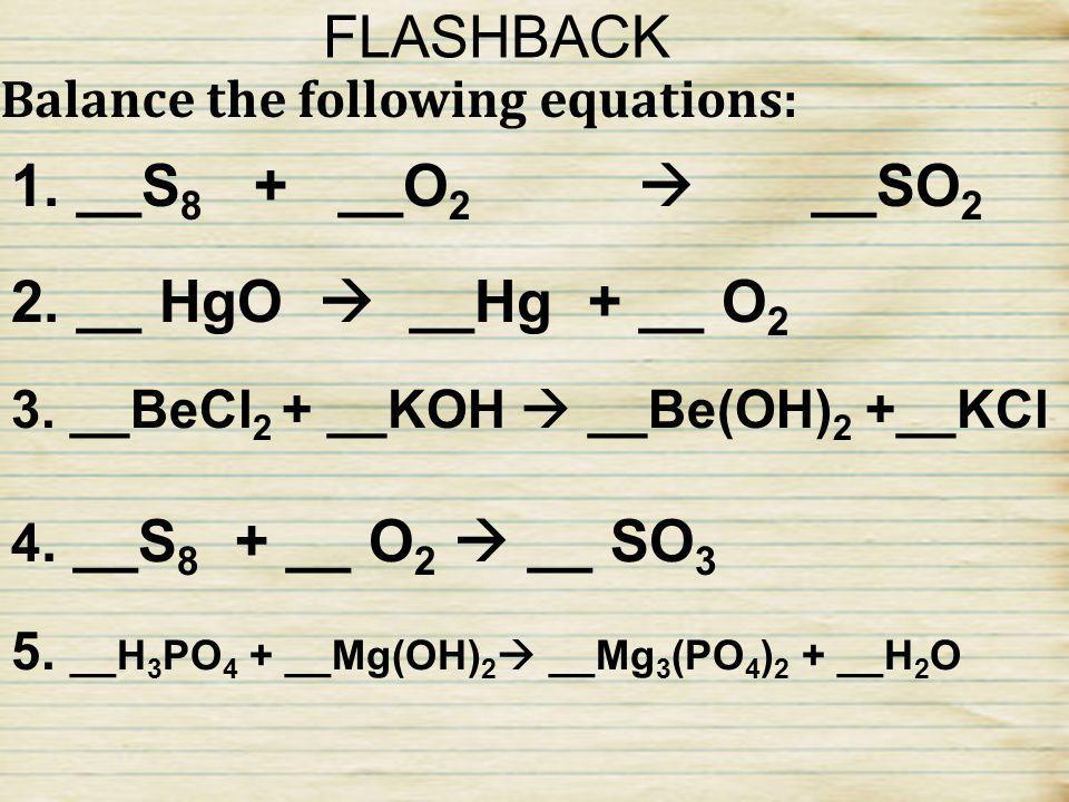 FLASHBACK 1. __S8 + __O2  __SO2 2. __ HgO  __Hg + __ O2