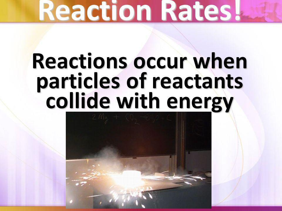 Reactions occur when particles of reactants collide with energy
