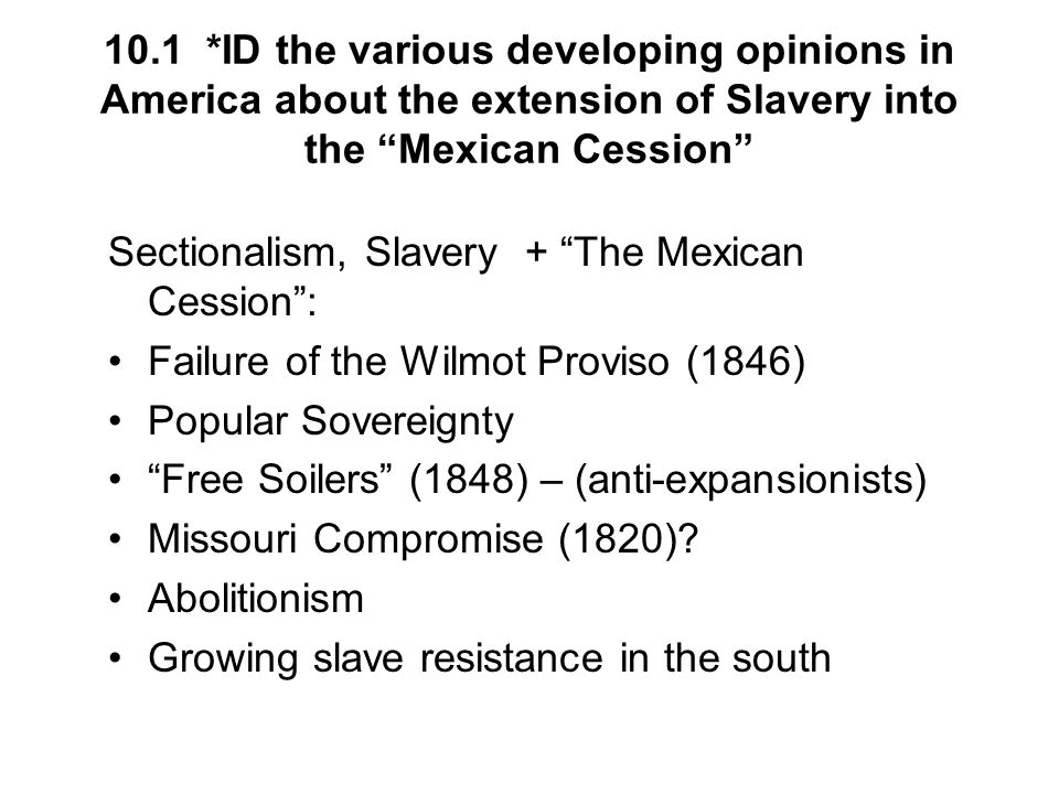 10.1 *ID the various developing opinions in America about the extension of Slavery into the Mexican Cession