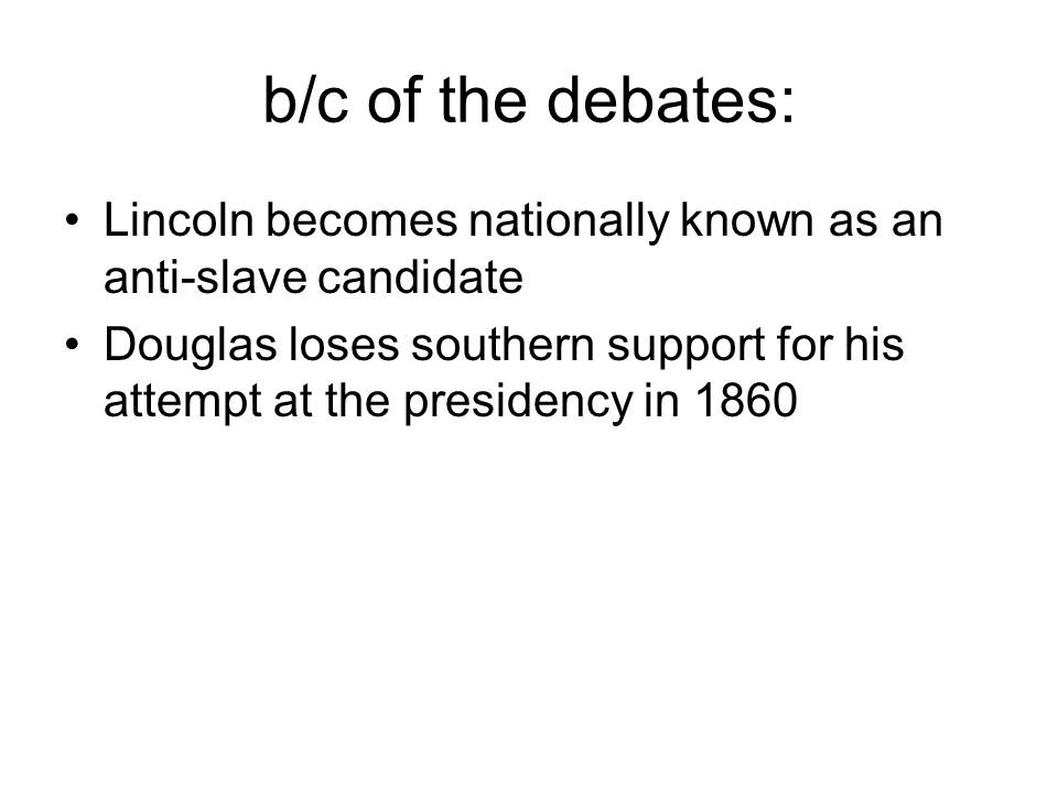 b/c of the debates: Lincoln becomes nationally known as an anti-slave candidate.