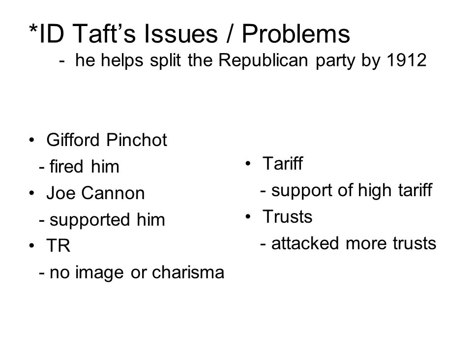 *ID Taft's Issues / Problems - he helps split the Republican party by 1912