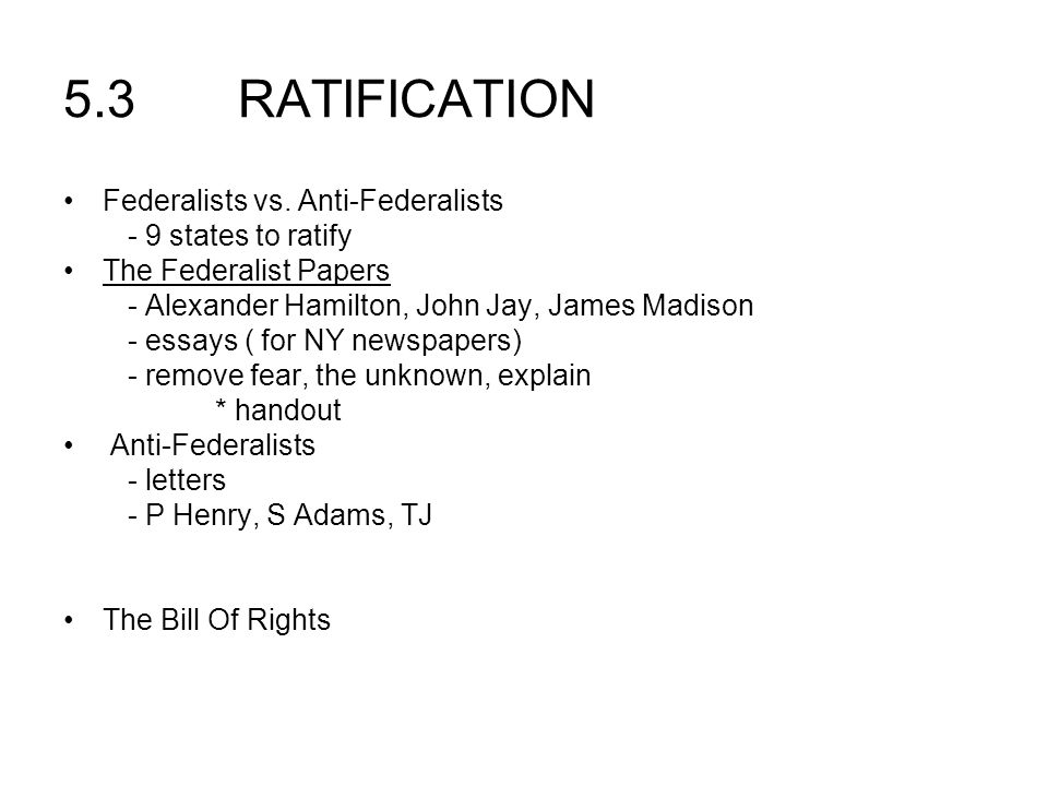 5.3 RATIFICATION Federalists vs. Anti-Federalists - 9 states to ratify