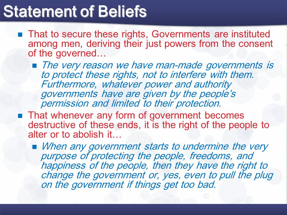 Statement of Beliefs That to secure these rights, Governments are instituted among men, deriving their just powers from the consent of the governed…
