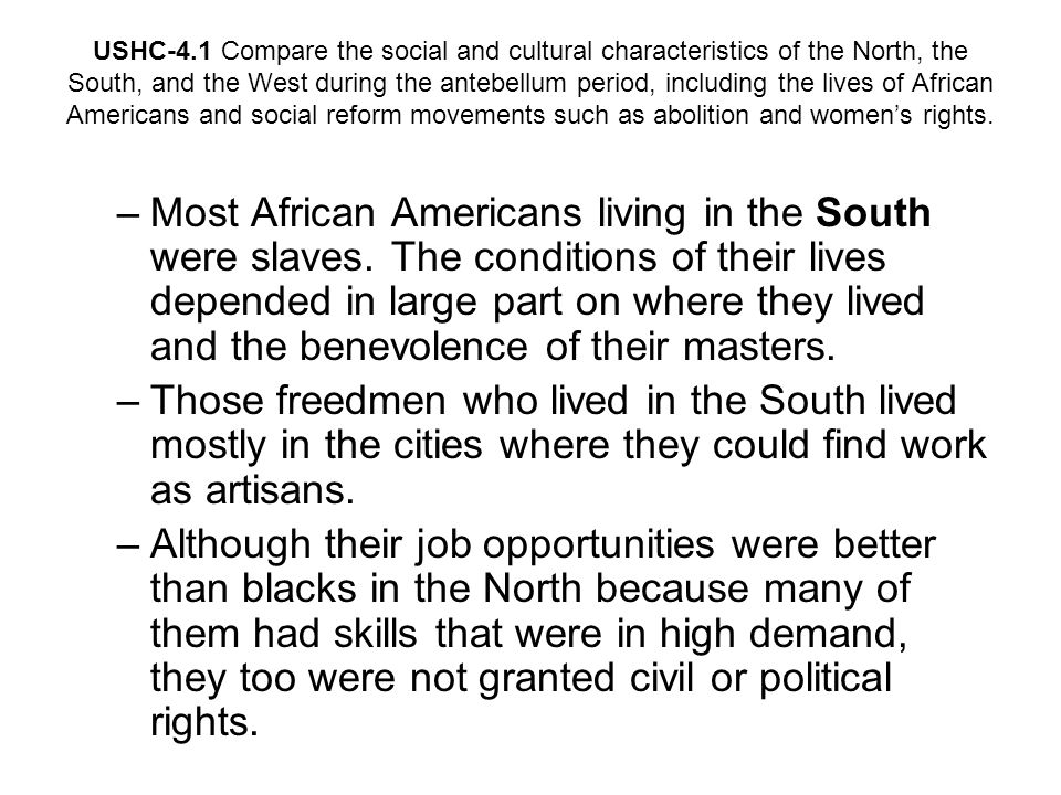 USHC-4.1 Compare the social and cultural characteristics of the North, the South, and the West during the antebellum period, including the lives of African Americans and social reform movements such as abolition and women's rights.