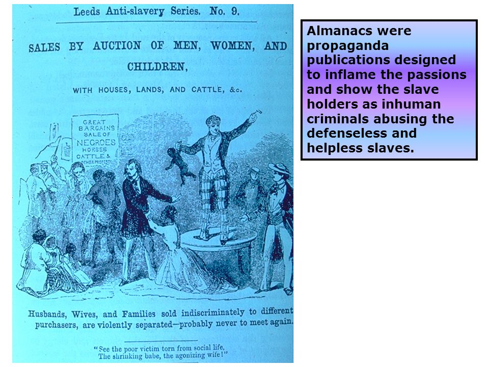 Almanacs were propaganda publications designed to inflame the passions and show the slave holders as inhuman criminals abusing the defenseless and helpless slaves.