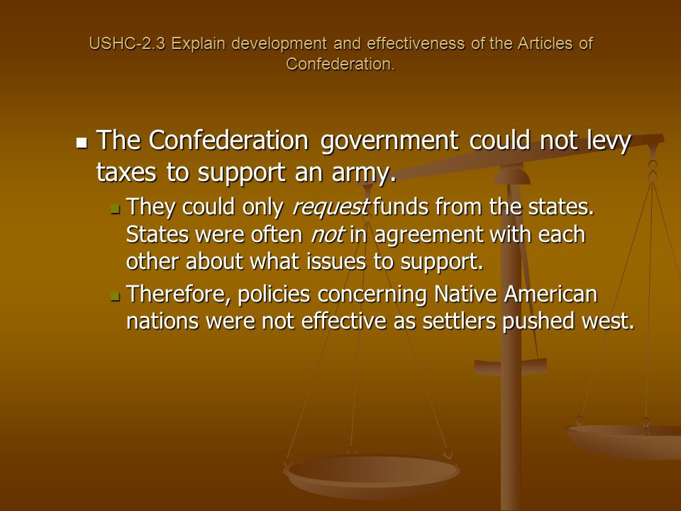 The Confederation government could not levy taxes to support an army.