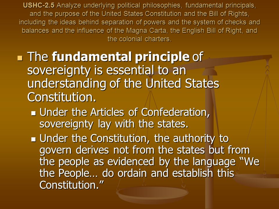 USHC-2.5 Analyze underlying political philosophies, fundamental principals, and the purpose of the United States Constitution and the Bill of Rights, including the ideas behind separation of powers and the system of checks and balances and the influence of the Magna Carta, the English Bill of Right, and the colonial charters.