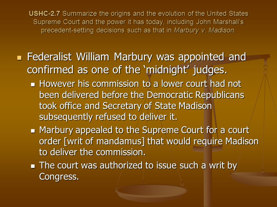 USHC-2.7 Summarize the origins and the evolution of the United States Supreme Court and the power it has today, including John Marshall's precedent-setting decisions such as that in Marbury v. Madison.