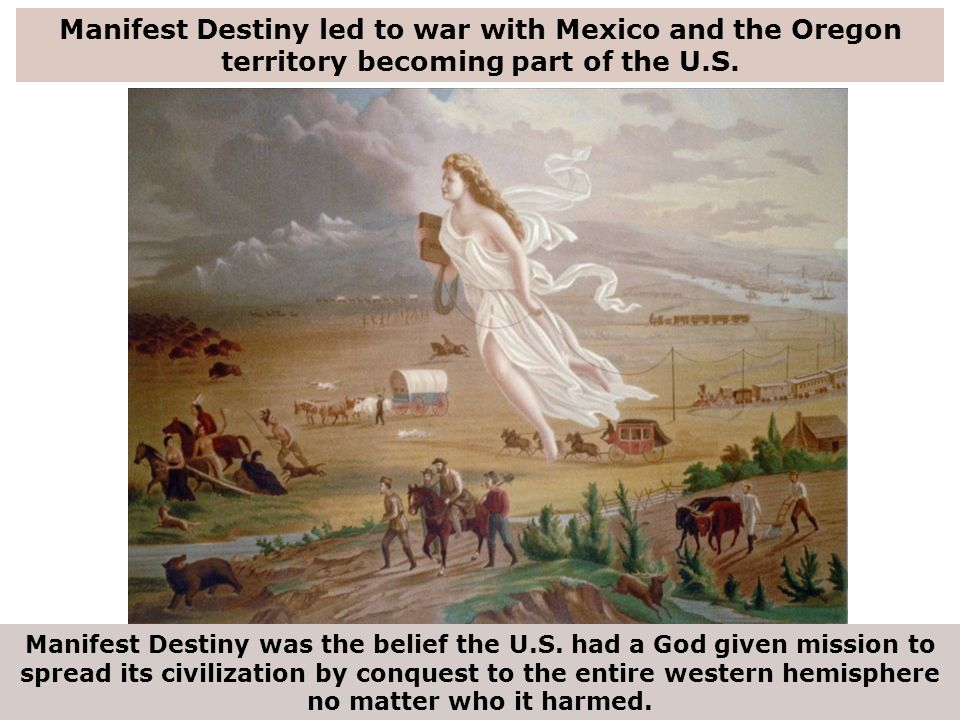 Manifest Destiny led to war with Mexico and the Oregon territory becoming part of the U.S.