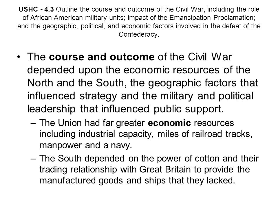 USHC - 4.3 Outline the course and outcome of the Civil War, including the role of African American military units; impact of the Emancipation Proclamation; and the geographic, political, and economic factors involved in the defeat of the Confederacy.