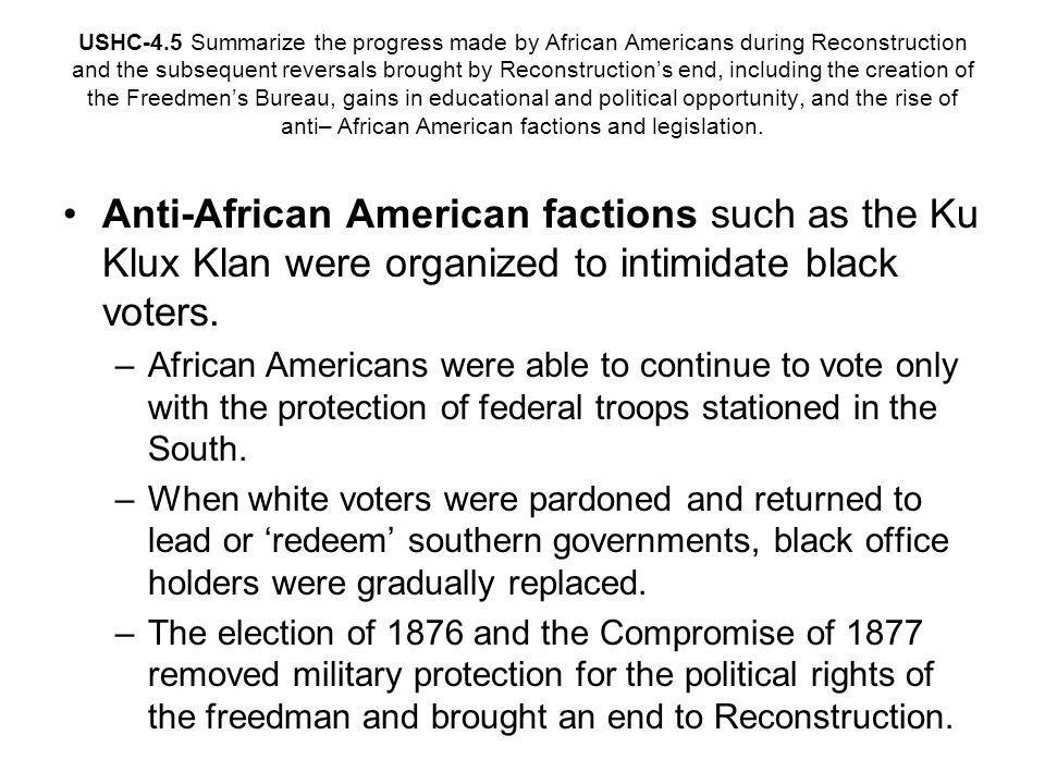USHC-4.5 Summarize the progress made by African Americans during Reconstruction and the subsequent reversals brought by Reconstruction's end, including the creation of the Freedmen's Bureau, gains in educational and political opportunity, and the rise of anti– African American factions and legislation.
