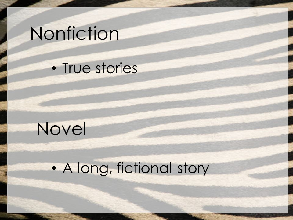 Nonfiction True stories Novel A long, fictional story