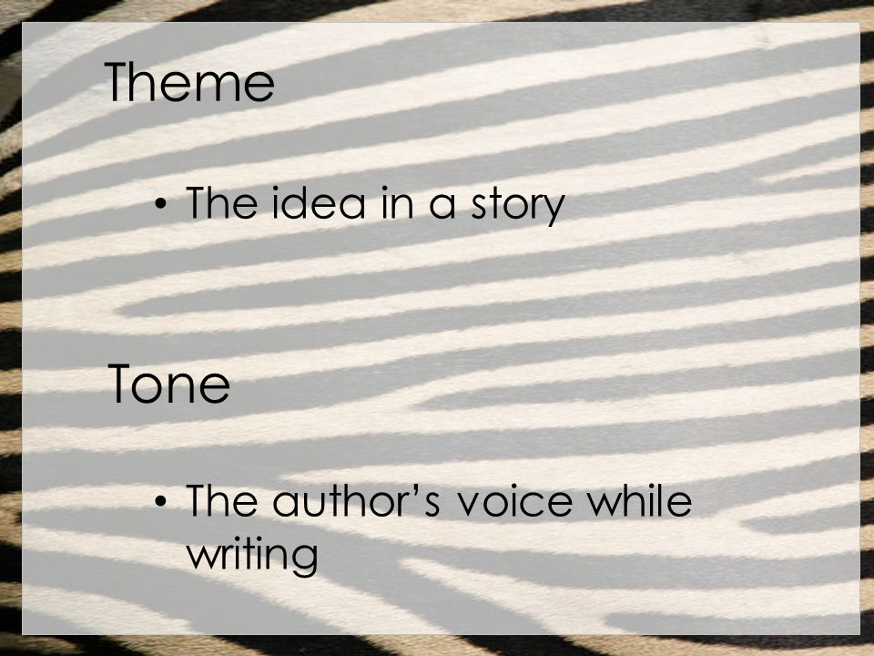 Theme The idea in a story Tone The author's voice while writing