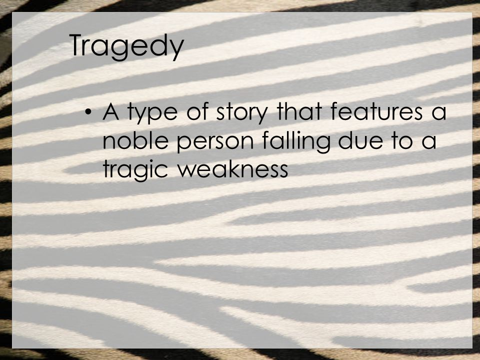 Tragedy A type of story that features a noble person falling due to a tragic weakness