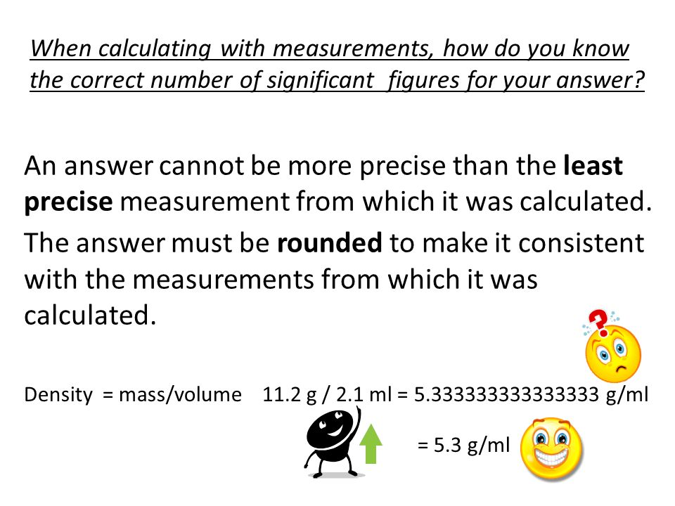 When calculating with measurements, how do you know the correct number of significant figures for your answer