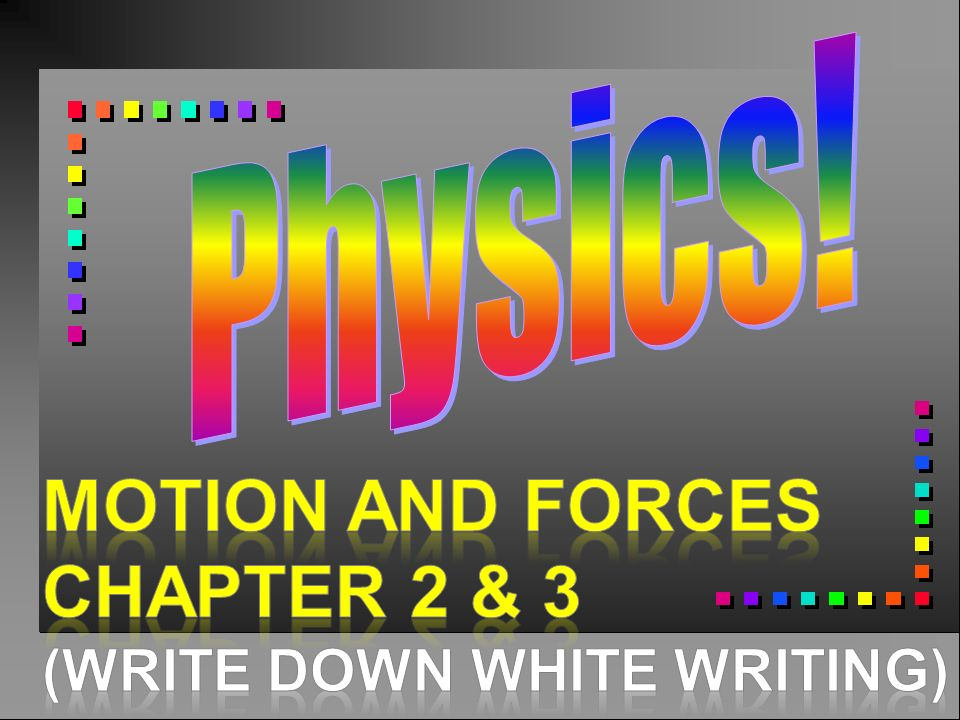 Physics! Motion and Forces Chapter 2 & 3 (Write down wHite writing)