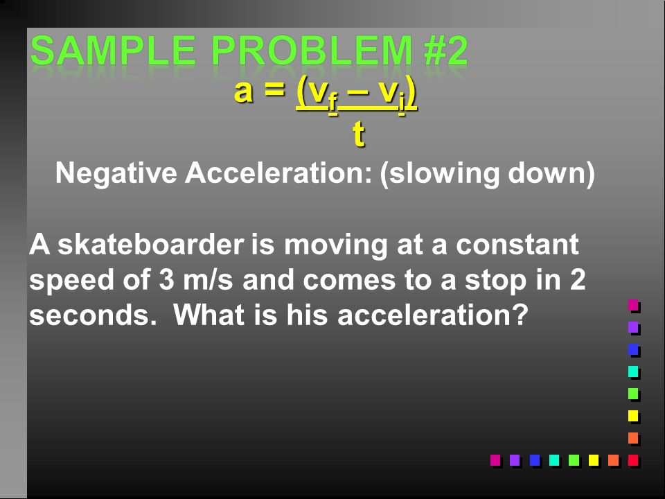 Negative Acceleration: (slowing down)