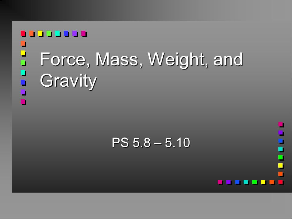 Force, Mass, Weight, and Gravity