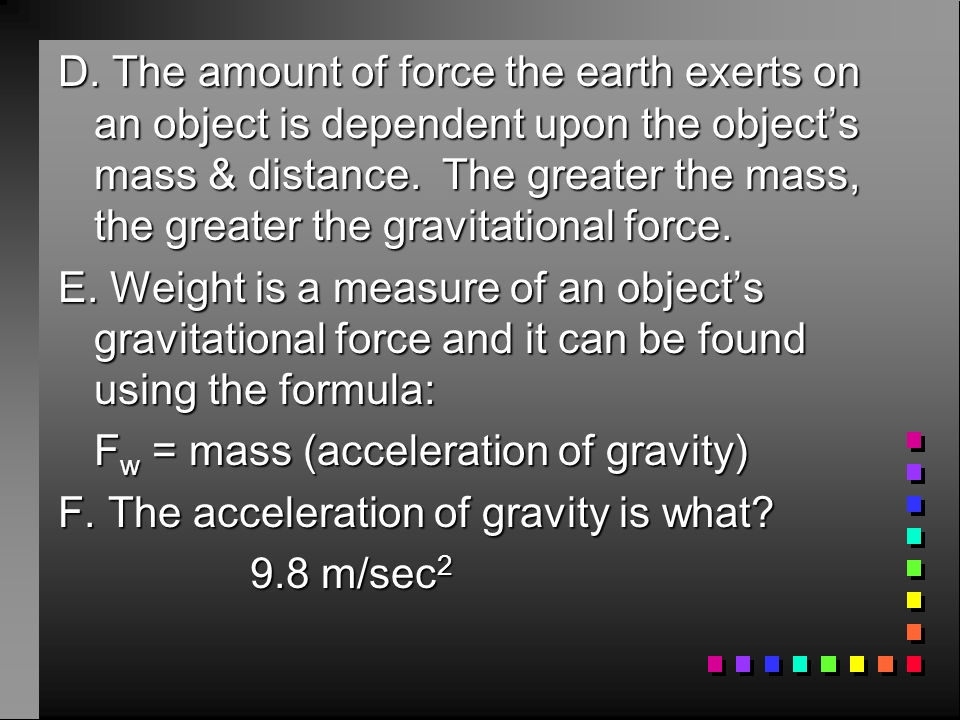 D. The amount of force the earth exerts on an object is dependent upon the object's mass & distance. The greater the mass, the greater the gravitational force.