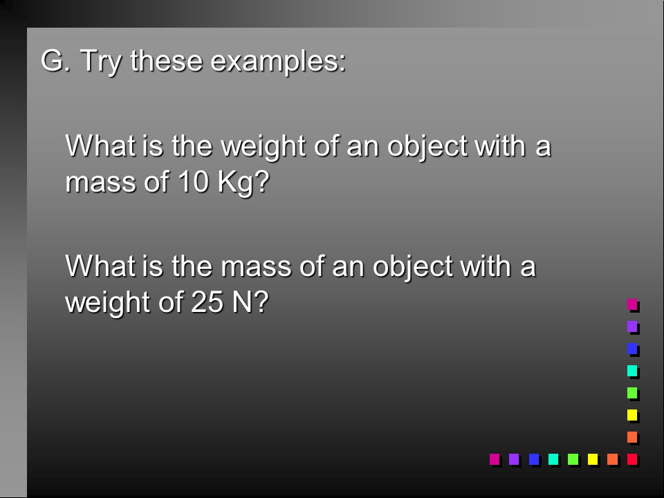G. Try these examples: What is the weight of an object with a mass of 10 Kg.