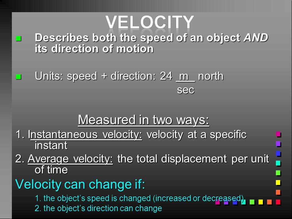 velocity Measured in two ways: Velocity can change if: