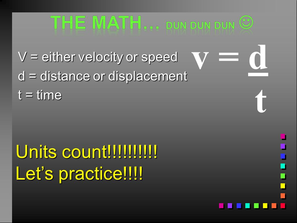 v = d t The math… dun dun dun  Units count!!!!!!!!!!