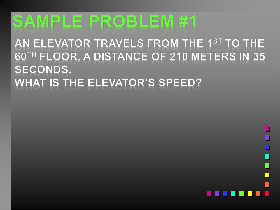 Sample problem #1 An elevator travels from the 1st to the 60th floor, a distance of 210 meters in 35 seconds.