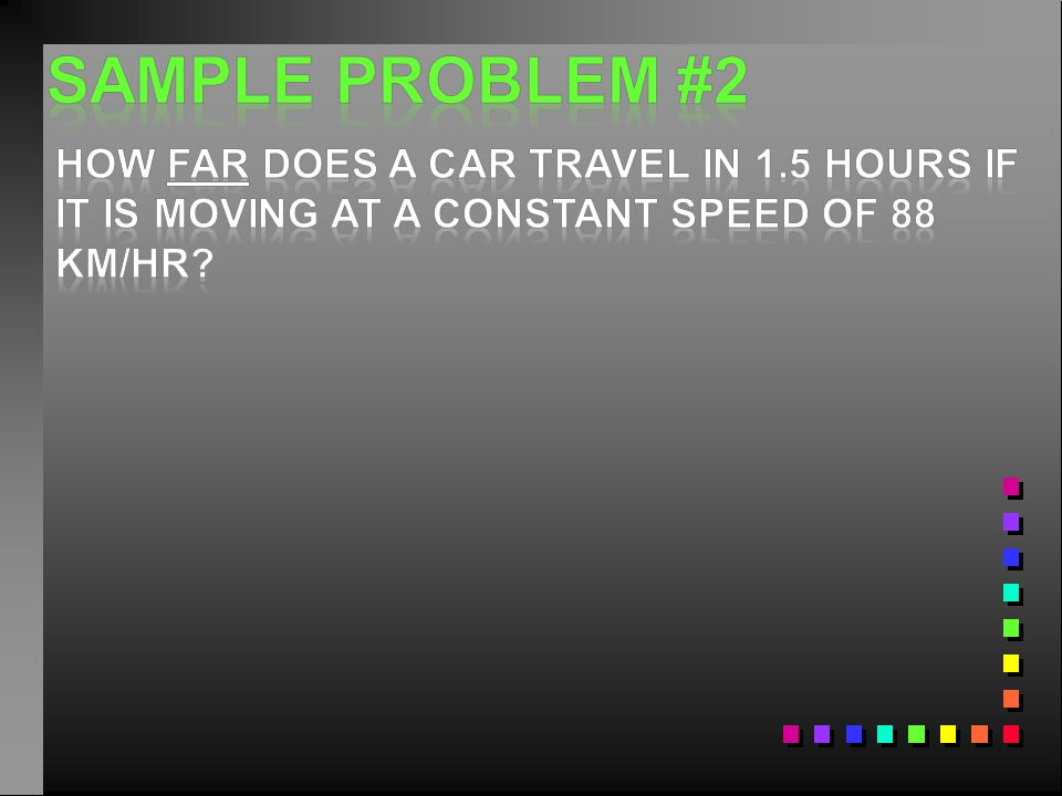 Sample problem #2 How Far does a car travel in 1.5 hours if it is moving at a constant speed of 88 km/hr