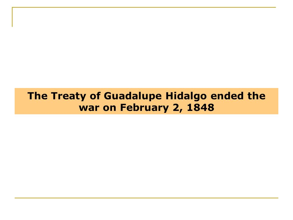 The Treaty of Guadalupe Hidalgo ended the war on February 2, 1848