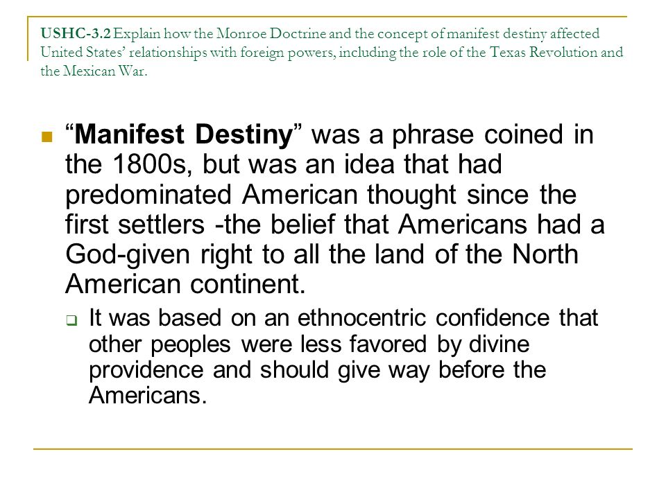 USHC-3.2 Explain how the Monroe Doctrine and the concept of manifest destiny affected United States' relationships with foreign powers, including the role of the Texas Revolution and the Mexican War.