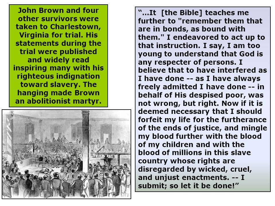 John Brown and four other survivors were taken to Charlestown, Virginia for trial. His statements during the trial were published and widely read inspiring many with his righteous indignation toward slavery. The hanging made Brown an abolitionist martyr.