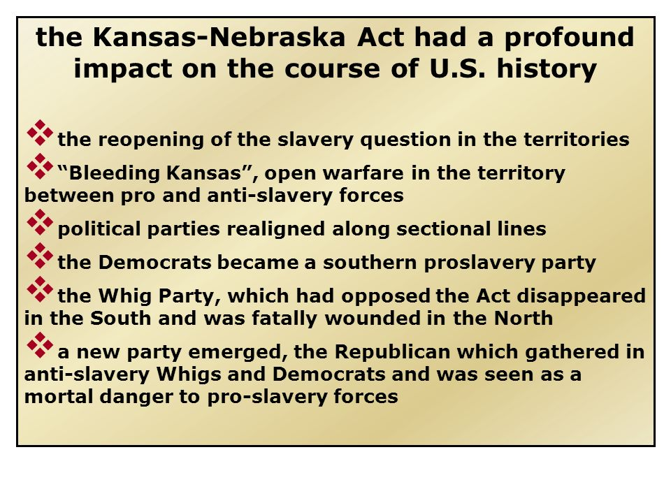 the Kansas-Nebraska Act had a profound impact on the course of U. S
