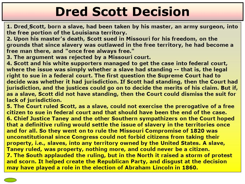 Dred Scott Decision 1. Dred Scott, born a slave, had been taken by his master, an army surgeon, into the free portion of the Louisiana territory.