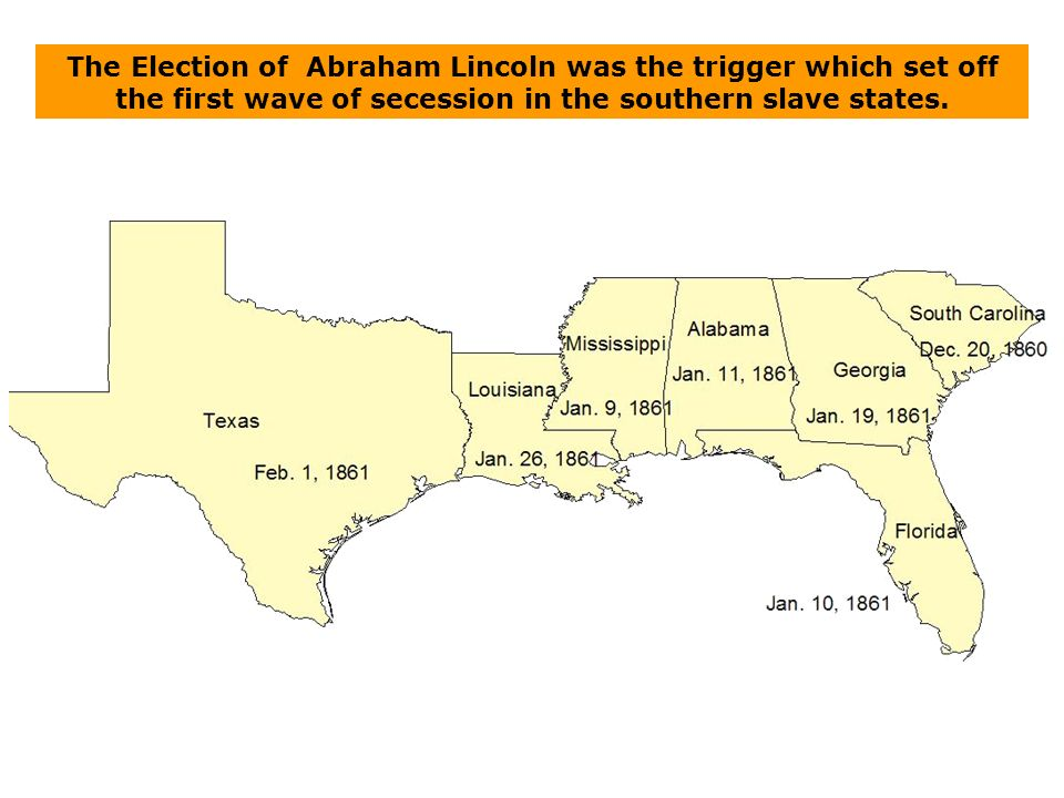 The Election of Abraham Lincoln was the trigger which set off the first wave of secession in the southern slave states.