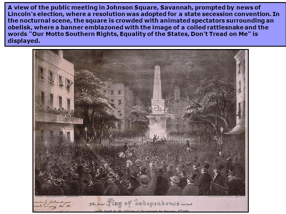 A view of the public meeting in Johnson Square, Savannah, prompted by news of Lincoln s election, where a resolution was adopted for a state secession convention.