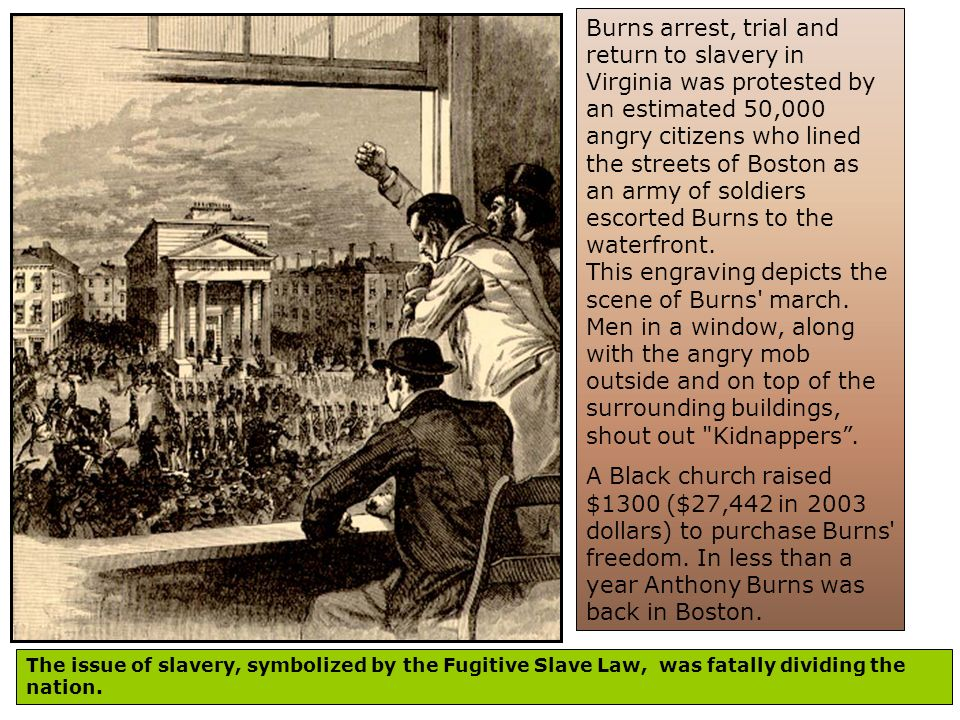 Burns arrest, trial and return to slavery in Virginia was protested by an estimated 50,000 angry citizens who lined the streets of Boston as an army of soldiers escorted Burns to the waterfront. This engraving depicts the scene of Burns march. Men in a window, along with the angry mob outside and on top of the surrounding buildings, shout out Kidnappers .