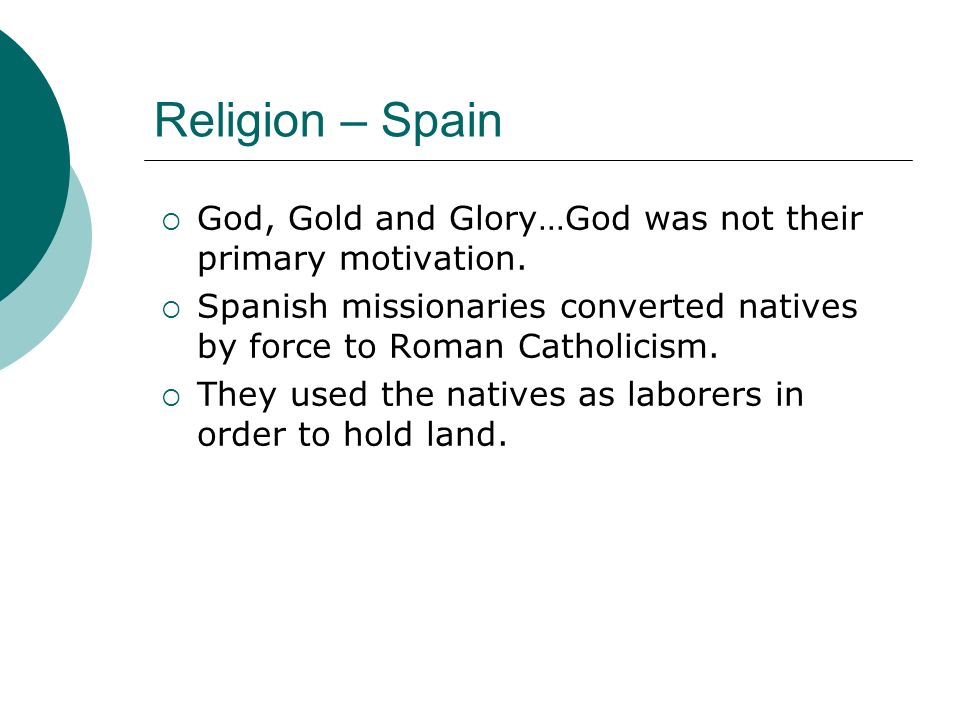 Religion – Spain God, Gold and Glory…God was not their primary motivation. Spanish missionaries converted natives by force to Roman Catholicism.
