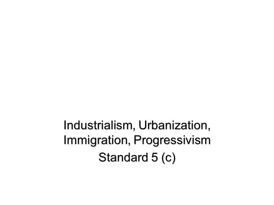 Industrialism, Urbanization, Immigration, Progressivism Standard 5 (c)