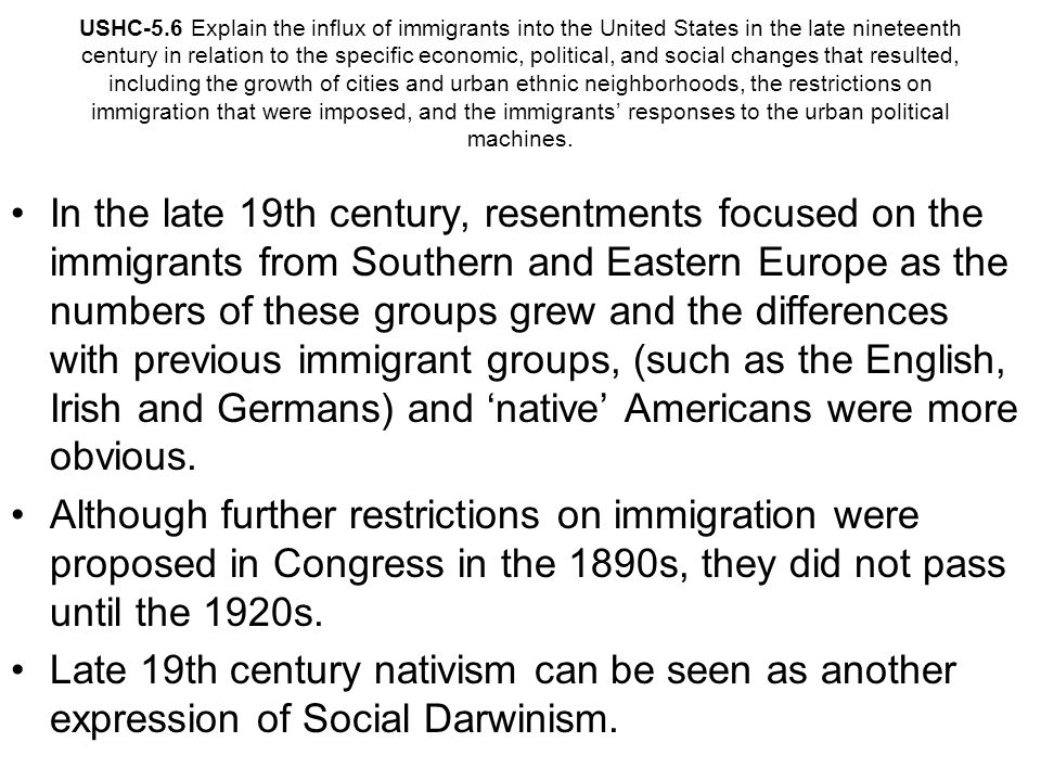 USHC-5.6 Explain the influx of immigrants into the United States in the late nineteenth century in relation to the specific economic, political, and social changes that resulted, including the growth of cities and urban ethnic neighborhoods, the restrictions on immigration that were imposed, and the immigrants' responses to the urban political machines.