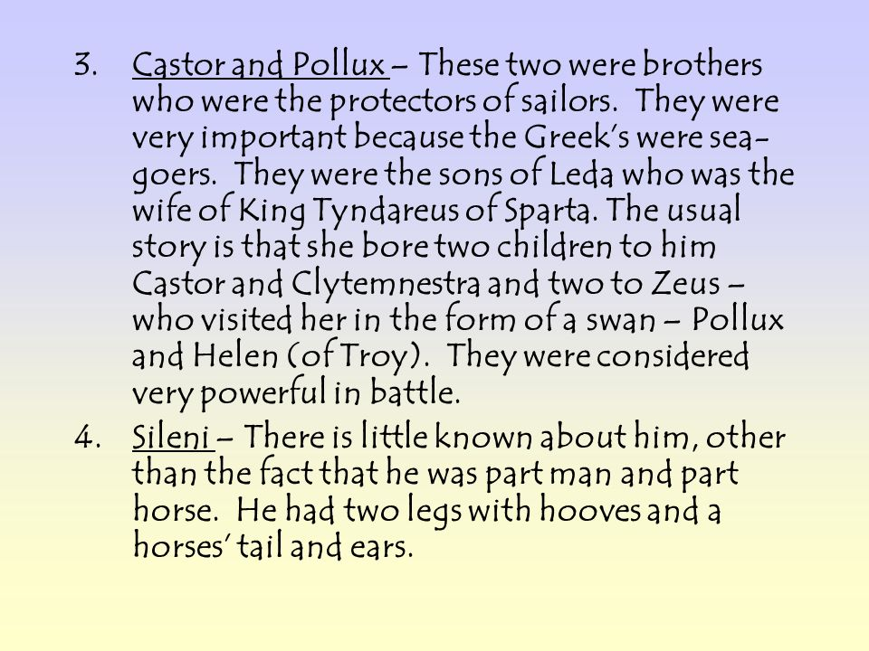 Castor and Pollux – These two were brothers who were the protectors of sailors. They were very important because the Greek's were sea-goers. They were the sons of Leda who was the wife of King Tyndareus of Sparta. The usual story is that she bore two children to him Castor and Clytemnestra and two to Zeus – who visited her in the form of a swan – Pollux and Helen (of Troy). They were considered very powerful in battle.