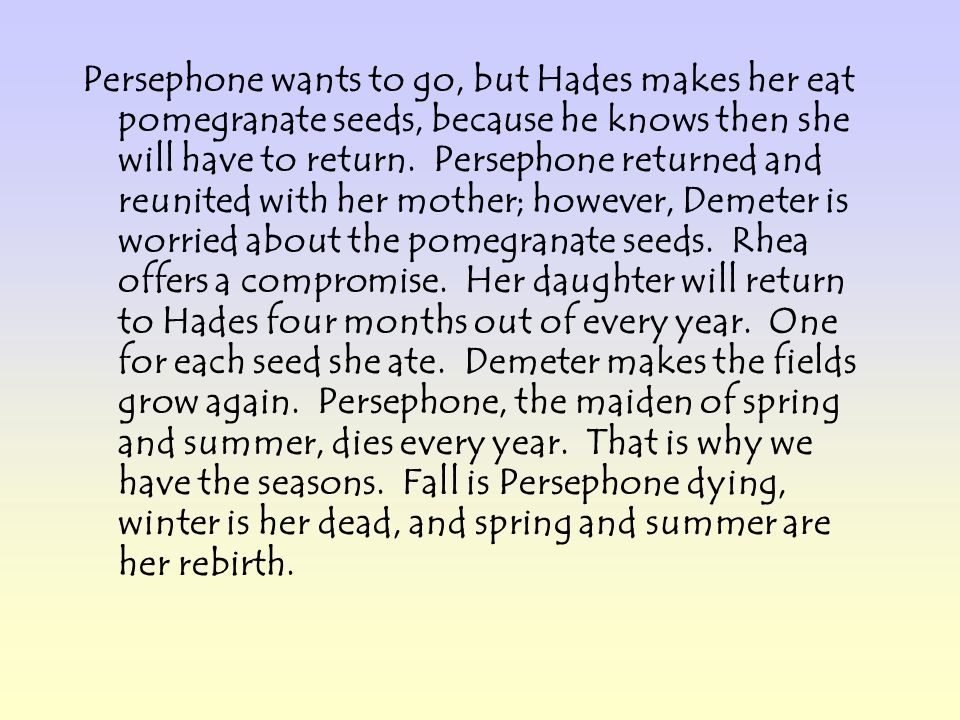 Persephone wants to go, but Hades makes her eat pomegranate seeds, because he knows then she will have to return.