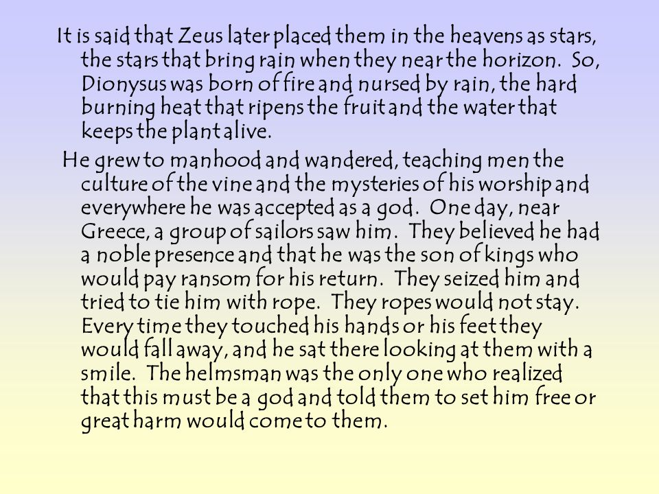 It is said that Zeus later placed them in the heavens as stars, the stars that bring rain when they near the horizon. So, Dionysus was born of fire and nursed by rain, the hard burning heat that ripens the fruit and the water that keeps the plant alive.