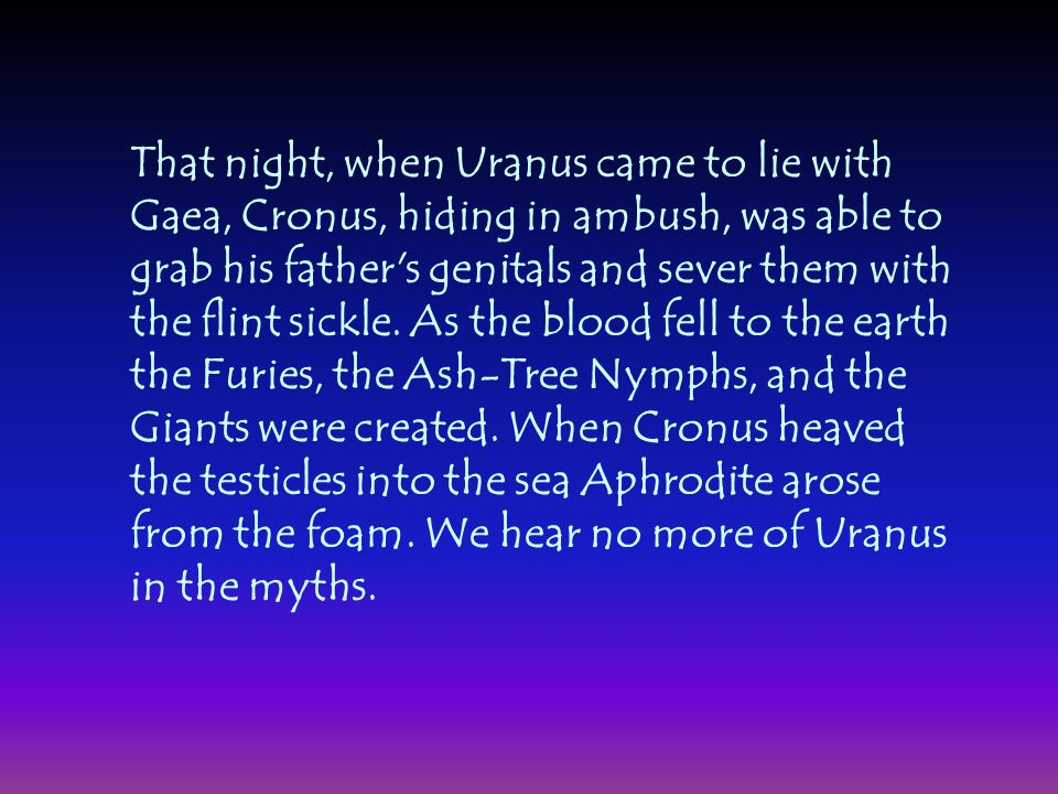 That night, when Uranus came to lie with Gaea, Cronus, hiding in ambush, was able to grab his father s genitals and sever them with the flint sickle.
