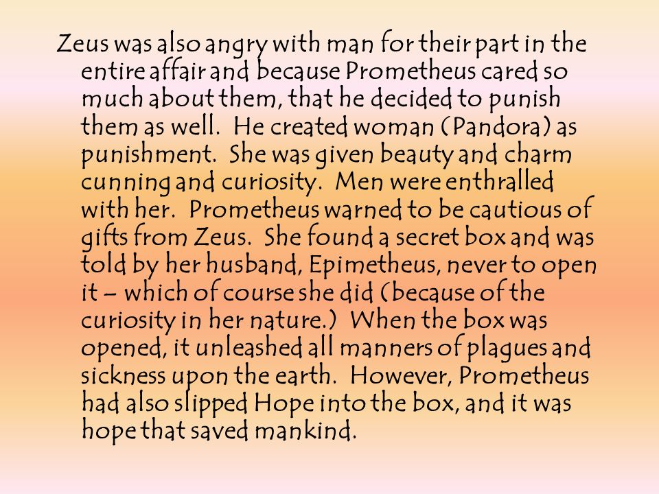 Zeus was also angry with man for their part in the entire affair and because Prometheus cared so much about them, that he decided to punish them as well.