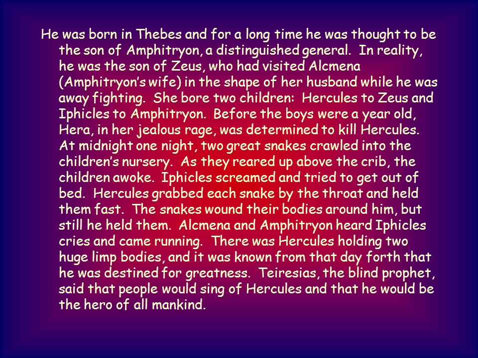 He was born in Thebes and for a long time he was thought to be the son of Amphitryon, a distinguished general.