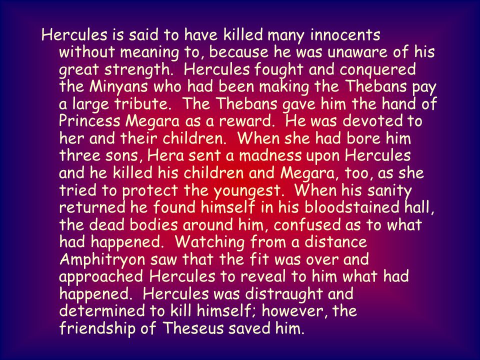 Hercules is said to have killed many innocents without meaning to, because he was unaware of his great strength.