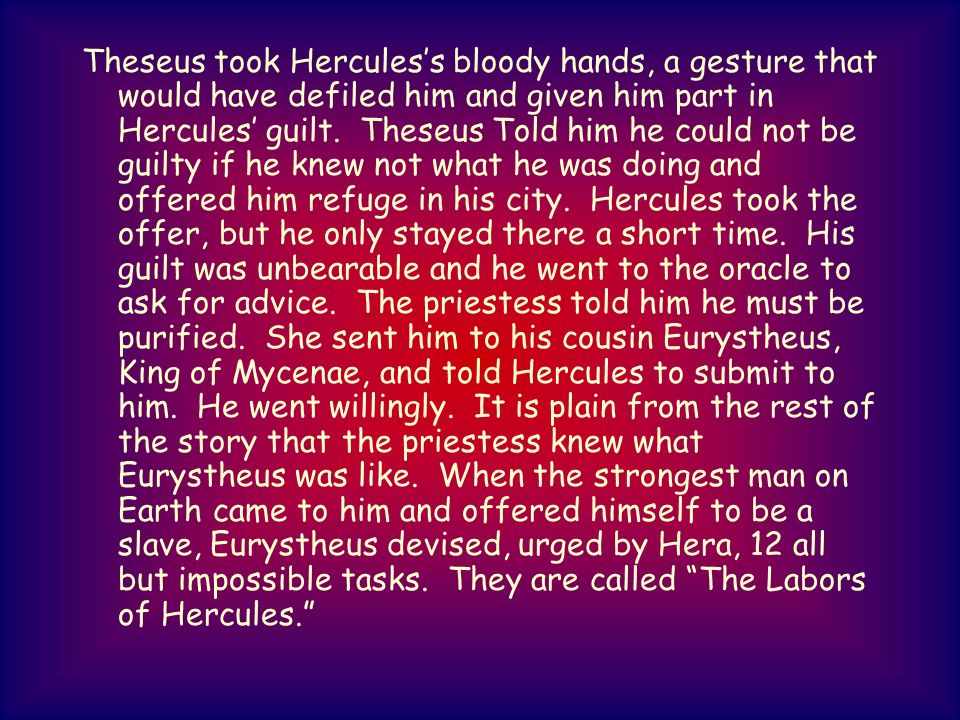 Theseus took Hercules's bloody hands, a gesture that would have defiled him and given him part in Hercules' guilt.
